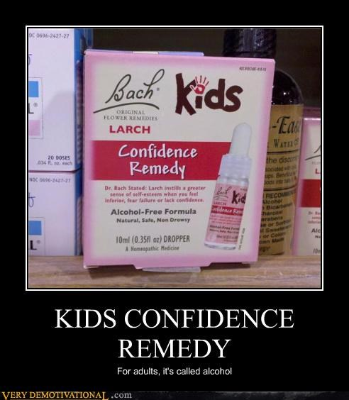 KIDS CONFIDENCE REMEDY For adults, it's called alcohol