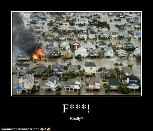 bad luck fire flooding house Natural Disasters sucks