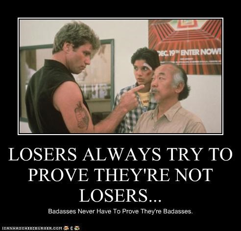 LOSERS ALWAYS TRY TO PROVE THEY'RE NOT LOSERS... Badasses Never Have To Prove They're Badasses.