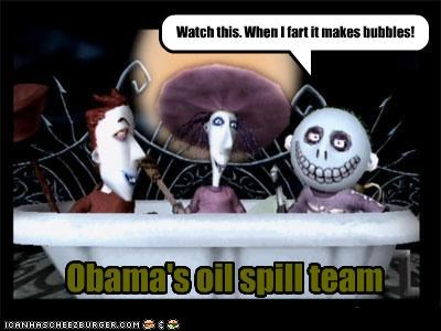 Obama's oil spill team Watch this. When I fart it makes bubbles!
