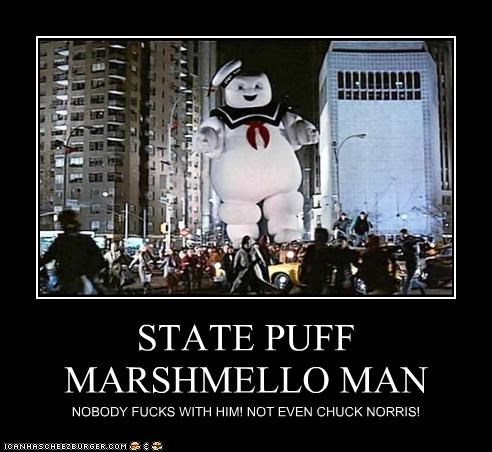 STATE PUFF MARSHMELLO MAN NOBODY FUCKS WITH HIM! NOT EVEN CHUCK NORRIS!