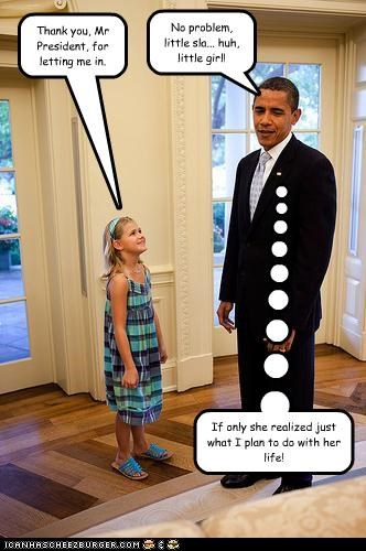 Thank you, Mr President, for letting me in. If only she realized just what I plan to do with her life! No problem, little sla... huh, little girl!