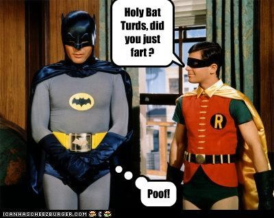 Holy Bat Turds, did you just fart ? Poof!