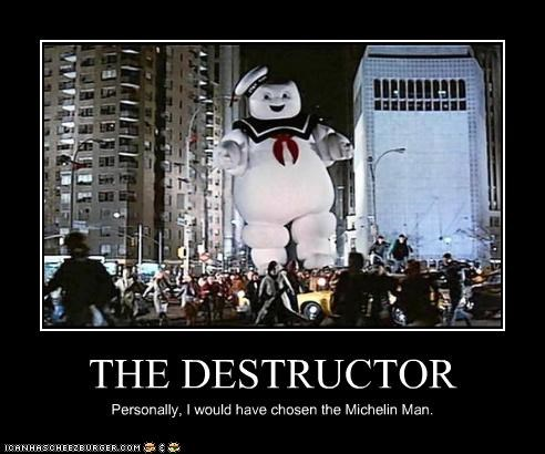 THE DESTRUCTOR Personally, I would have chosen the Michelin Man.