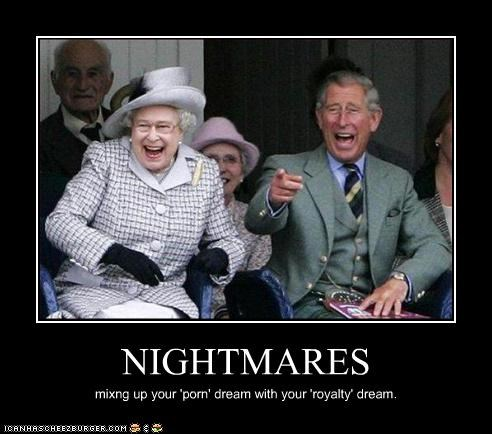 NIGHTMARES mixng up your 'porn' dream with your 'royalty' dream.
