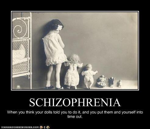 SCHIZOPHRENIA When you think your dolls told you to do it, and you put them and yourself into time out.