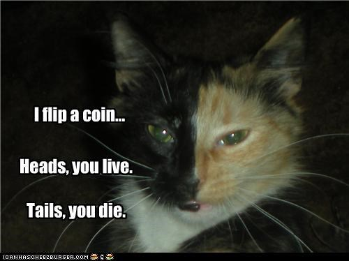 I flip a coin... Heads, you live. Tails, you die.