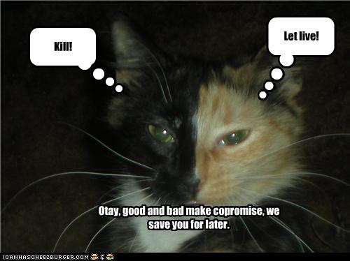 Kill! Let live! Otay, good and bad make copromise, we save you for later.