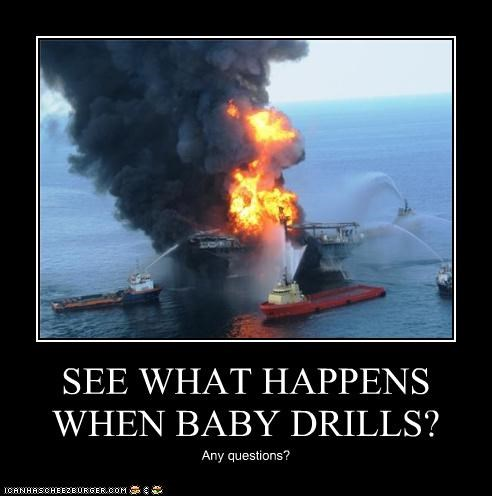 SEE WHAT HAPPENS WHEN BABY DRILLS? Any questions?
