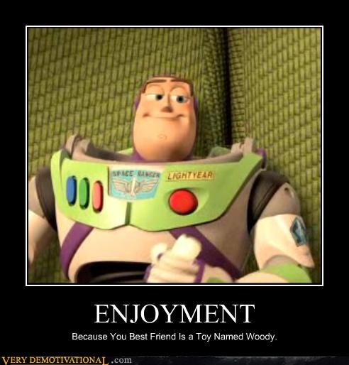 ENJOYMENT Because You Best Friend Is a Toy Named Woody.