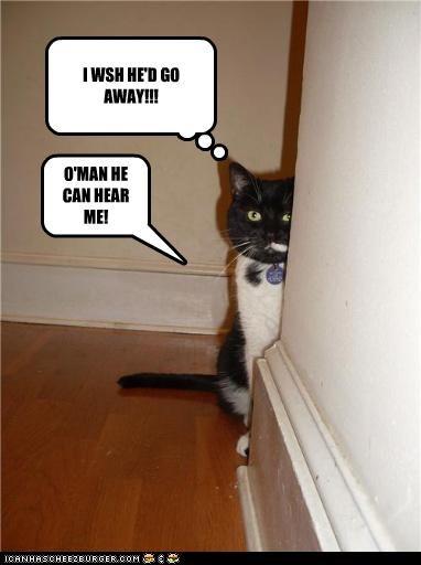 I WSH HE'D GO AWAY!!! O'MAN HE CAN HEAR ME!