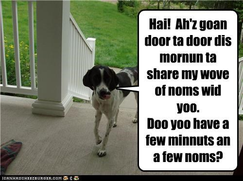 Hai! Ah'z goan door ta door dis mornun ta share my wove of noms wid yoo. Doo yoo have a few minnuts an a few noms?