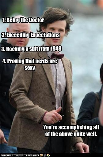 1. Being the Doctor 2. Exceeding Expectations 3. Rocking a suit from 1948 You're accomplishing all of the above quite well. 4. Proving that nerds are sexy