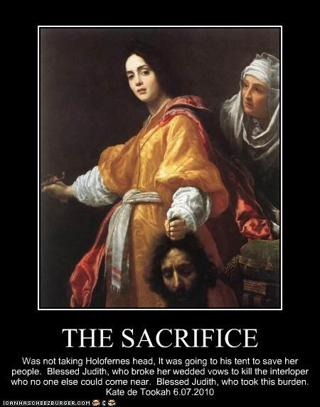 THE SACRIFICE Was not taking Holofernes head, It was going to his tent to save her people. Blessed Judith, who broke her wedded vows to kill the interloper who no one else could come near. Blessed Judith, who took this burden. Kate de Tookah 6.07.2010
