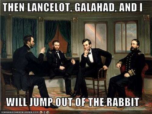 THEN LANCELOT, GALAHAD, AND I  WILL JUMP OUT OF THE RABBIT