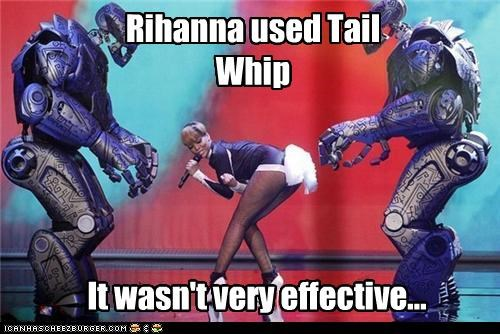 Rihanna used Tail Whip It wasn't very effective...
