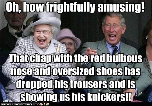 Oh, how frightfully amusing! That chap with the red bulbous nose and oversized shoes has dropped his trousers and is showing us his knickers!!