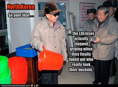 . . . the LOLruses actually stopped griping when they finally found out who really took their buckets. North Korea So poor that . . .