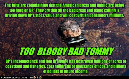 The Brits are complaining that the American press and public are being too hard on BP. They cry that all the bad press and name calling is driving down BP's stock value and will cost British pensioners millions. TOO BLOODY BAD TOMMY BP's Incompetence and foot dragging has destroyed millions of acres of coastland and fisheries, cost hundreds of thousands of jobs and billions of dollars in future income.