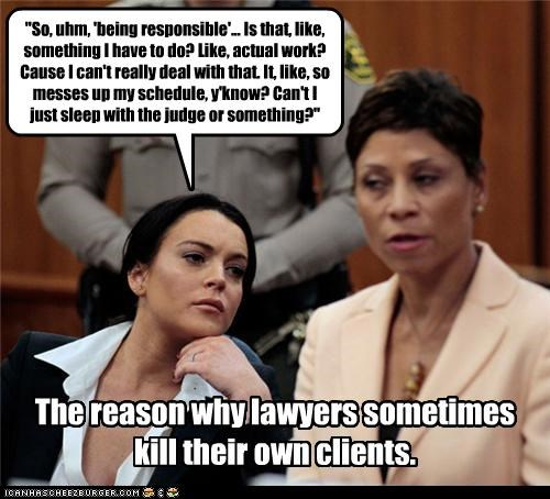 """So, uhm, 'being responsible'... Is that, like, something I have to do? Like, actual work? Cause I can't really deal with that. It, like, so messes up my schedule, y'know? Can't I just sleep with the judge or something?"" The reason why lawyers sometimes kill their own clients."
