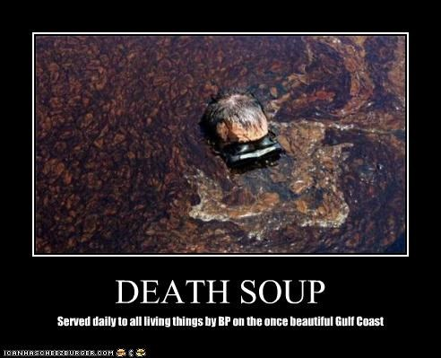 DEATH SOUP Served daily to all living things by BP on the once beautiful Gulf Coast