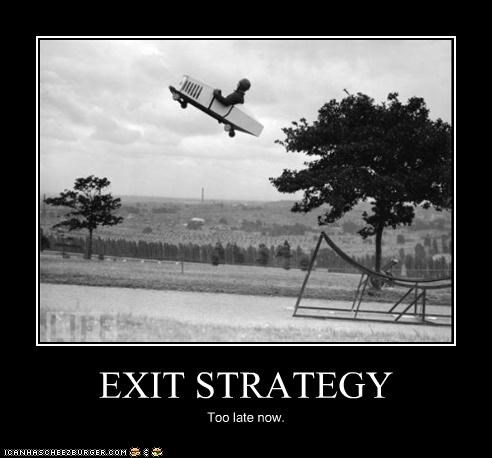 EXIT STRATEGY Too late now.