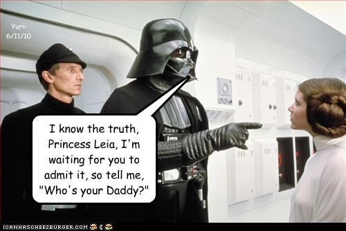 "I know the truth, Princess Leia, I'm waiting for you to admit it, so tell me, ""Who's your Daddy?"" Yurii 6/11/10"