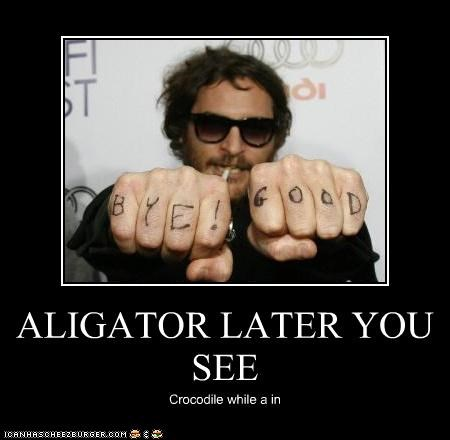 ALIGATOR LATER YOU SEE Crocodile while a in