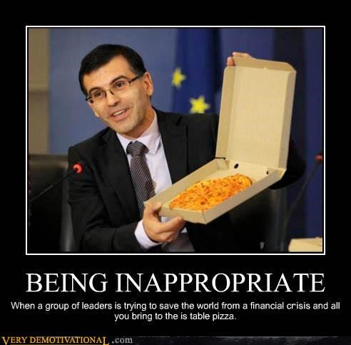 BEING INAPPROPRIATE When a group of leaders is trying to save the world from a financial crysis and all you bring to the is table pizza.