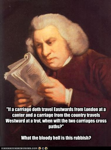 """If a carriage doth travel Eastwards from London at a canter and a carriage from the country travels Westward at a trot, when wilt the two carriages cross paths?"" What the bloody hell is this rubbish?"