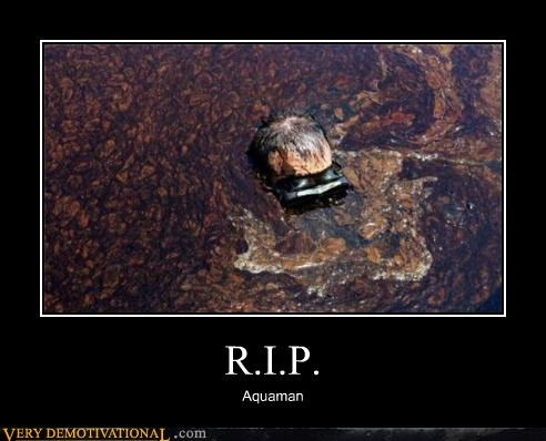 aquaman,bp,disaster,gulf of mexico,hilarious,oil leak,oil spill,rip,Sad,Terrifying