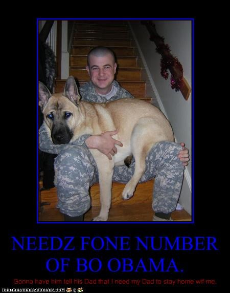 NEEDZ FONE NUMBER OF BO OBAMA. Gonna have him tell his Dad that I need my Dad to stay home wif me.