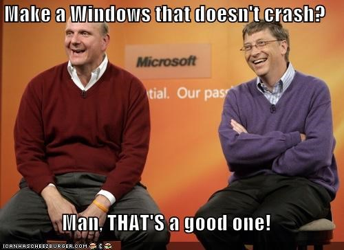 Make a Windows that doesn't crash? Man, THAT'S a good one!