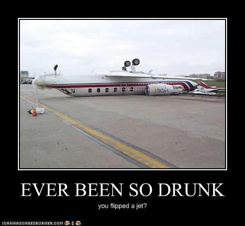 EVER BEEN SO DRUNK you flipped a jet?