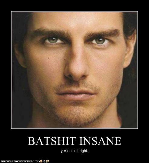 BATSHIT INSANE yer doin' it right.