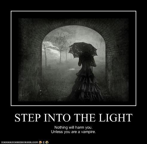STEP INTO THE LIGHT Nothing will harm you. Unless you are a vampire.