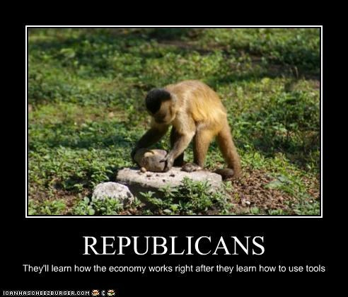 REPUBLICANS They'll learn how the economy works right after they learn how to use tools