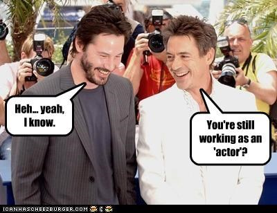 You're still working as an 'actor'? Heh... yeah, I know.