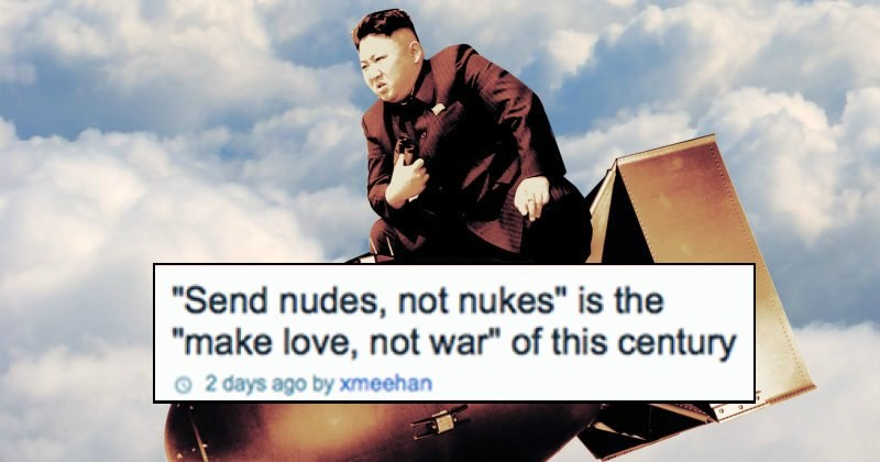 "funny shower thoughts | ""Send nudes, not nukes"" is the ""make love, not war"" of this century 2 days ago by xmeehan North Korea"