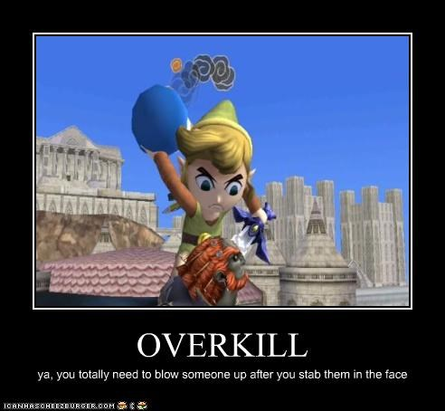OVERKILL ya, you totally need to blow someone up after you stab them in the face