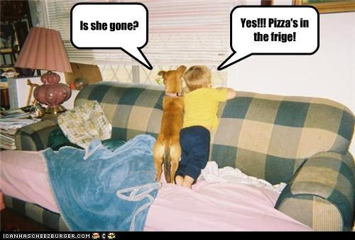 Is she gone? Yes!!! Pizza's in the frige!