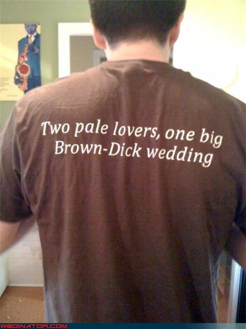 brown-dick,Crazy Brides,crazy groom,eww,fashion is my passion,funny,funny couple,pun,self-deprecating,surprise,t-shirt favor,unfortunate last names,were-in-love,wedding favor,Wedding Themes