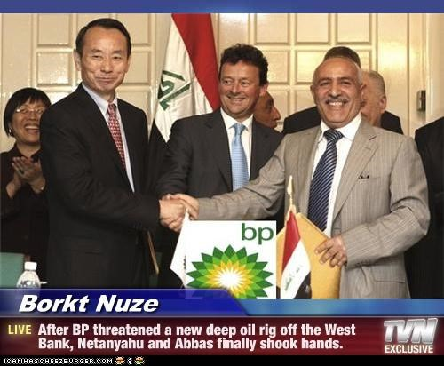 Borkt Nuze - After BP threatened a new deep oil rig off the West Bank, Netanyahu and Abbas finally shook hands.