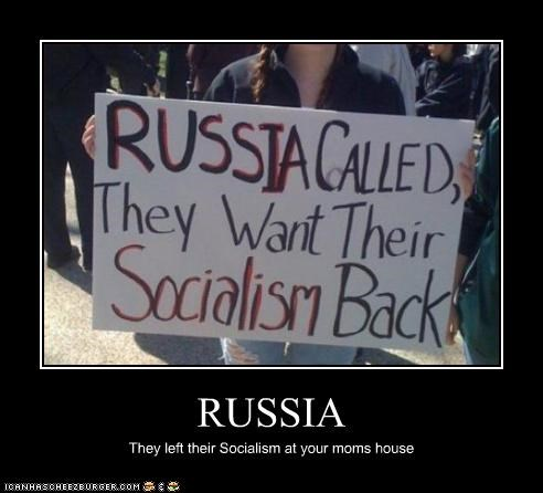 RUSSIA They left their Socialism at your moms house