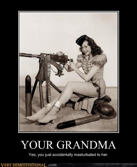 fap,grandmas,history,implied incest,impossible,machine guns,masturbation,my-grandma-is-dead,old people were hot at one point