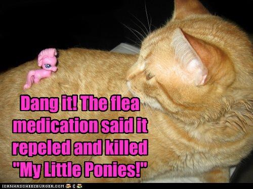 """Dang it! The flea medication said it repeled and killed """"My Little Ponies!"""""""