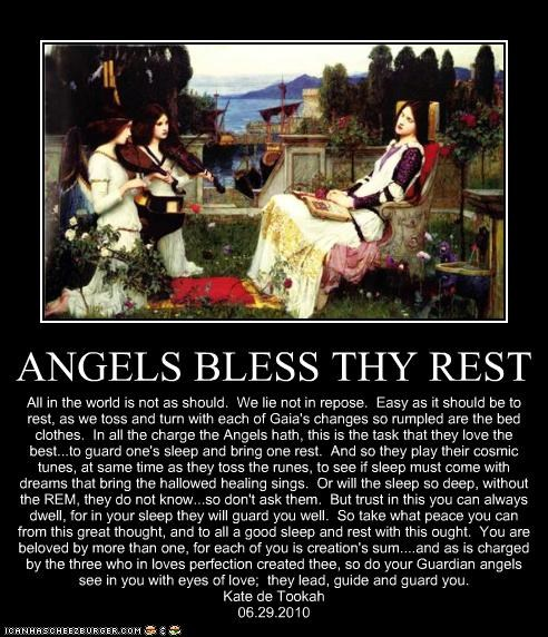 ANGELS BLESS THY REST All in the world is not as should. We lie not in repose. Easy as it should be to rest, as we toss and turn with each of Gaia's changes so rumpled are the bed clothes. In all the charge the Angels hath, this is the task that they love the best...to guard one's sleep and bring one rest. And so they play their cosmic tunes, at same time as they toss the runes, to see if sleep must come with dreams that bring the hallowed healing sings. Or will the sleep so deep, without