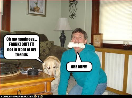 Oh my goodness... FRANK! QUIT IT! not in front of my friends ARF ARF!!!