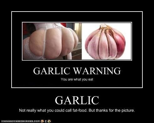GARLIC Not really what you could call fat-food. But thanks for the picture.