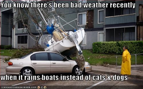 You know there's been bad weather recently when it rains boats instead of cats & dogs